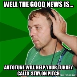 Sarcastic Soundman - well the good news is... autotune will help your turkey calls  stay on pitch