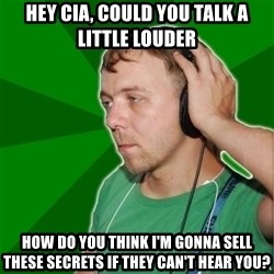 Sarcastic Soundman - hey cia, could you talk a little louder how do you think I'm gonna sell these secrets if they can't hear you?