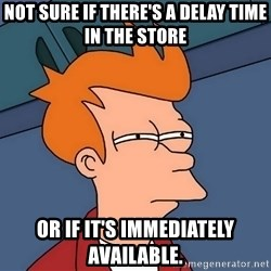Futurama Fry - not sure if there's a delay time in the store or if it's immediately available.