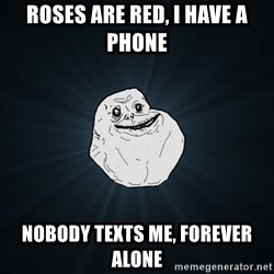 Forever Alone - Roses are red, I have a phone Nobody texts me, Forever Alone