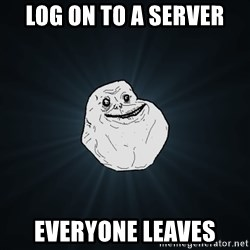 Forever Alone - Log on to a server everyone leaves