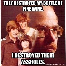 Vengeance Dad - They destroyed my bottle of fine wine. I destroyed their assholes.