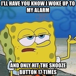 I'll have you know Spongebob - I'LL Have you know I woke up to my alarm and only hit the snooze button 17 times