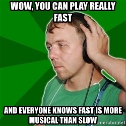 Sarcastic Soundman - wow, you can play really fast and everyone knows fast is more musical than slow