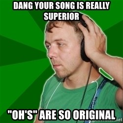 """Sarcastic Soundman - dang your song is really superior """"oh's"""" are so original"""