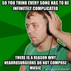 Sarcastic Soundman - so you think every song has to be infinitely complicated there is a reason why neaurosurgeons do not compose music