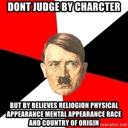 Advice Hitler - dont judge by charcter but by believes reliogion physical appearance mental appearance race and country of origin