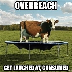 Unimpressionable Cow - overreach get laughed at, consumed