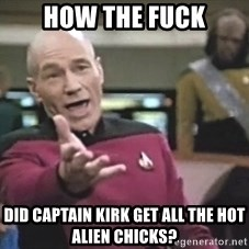 Picard Wtf - HOW the fuck did captain kirk get all the hot alien chicks?