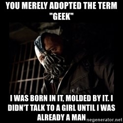 """Bane Meme - You MERELY adopted the term """"Geek"""" I Was Born in it, molded by it. i didn't talk to a girl until I was already a man"""
