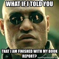 What If I Told You - what if i told you that i am finished with my book report?