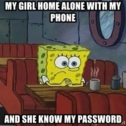 Coffee shop spongebob - my girl home alone with my phone  and she know my password