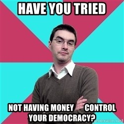 Privilege Denying Dude - Have you tried not having money       control your democracy?