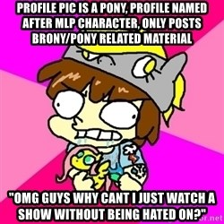 """rabid idiot brony - profile pic is a pony, profile named after mlp character, only posts brony/pony related material """"omg guys why cant i just watch a show without being hated on?"""""""