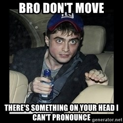 Daniel Radcliffe Ablaze - Bro Don't move There's something on your head I can't pronounce