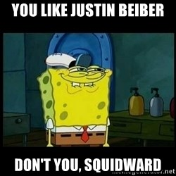 Don't you, Squidward? - You like justin beiber don't you, squidward
