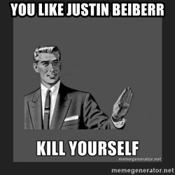 kill yourself guy - You like justin Beiberr