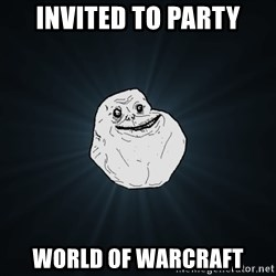 Forever Alone - Invited to party World of warcraft