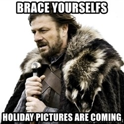 Ned Stark 111 - Brace yourselfs Holiday pictures are coming