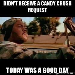 Ice Cube- Today was a Good day - didn't receive a candy crush request today was a good day