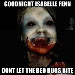 scary meme - GOODNIGHT ISABELLE FENN DONT LET THE BED BUGS BITE