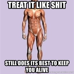 Scumbag Body #2 - TREAT IT LIKE SHIT STILL DOES ITS BEST TO KEEP YOU ALIVE