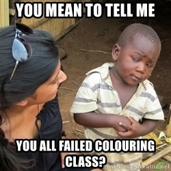 Skeptical 3rd World Kid - You mean to tell me You all failed colouring class?