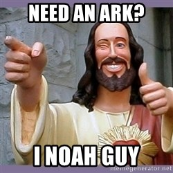 buddy jesus - NEED AN ARK? I NOAH GUY