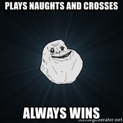 Forever Alone - Plays naughts and crosses always wins