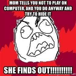 Rage FU - mom tells you not to play on computer, and you do anyway and try to hide it she finds out!!!!!!!!!!