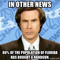 In Other News - In other news  80% of the population of florida has bought a handgun.