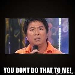 Willie Revillame me -  you dont do that to me!