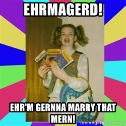 Ehrmagerd Wan DEE - Ehrmagerd! ehr'm gernna marry that mern!
