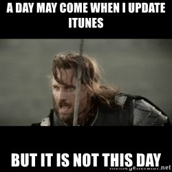But it is not this Day ARAGORN - A day may come when I update iTunes but it is not this day