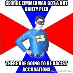 Captain-Obvious - george zimmerman got a not guilty plea there are going to be racist accusations
