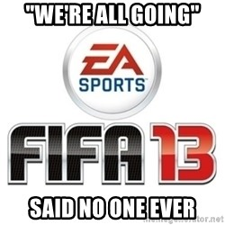 "I heard fifa 13 is so real - ""WE'RE ALL GOING"" SAID NO ONE EVER"