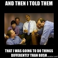 obama laughing  - and then i told them that i was going to do things differently than bush