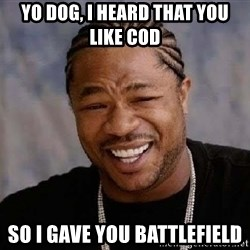 Yo Dawg - Yo dog, i heard that you like cod so I gave you Battlefield