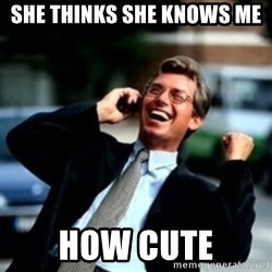 HaHa! Business! Guy! - She thinks she knows me How cute