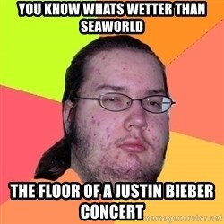 Butthurt Dweller - you know whats wetter than seaworld the floor of a justin bieber concert