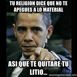 obama pointing - tu religion dice que no te apegues a lo material asi que te quitare tu litio...