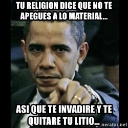 obama pointing - tu religion dice que no te apegues a lo material... asi que te invadire y te quitare tu litio...