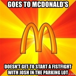 Maccas Meme - goes to mcdonald's doesn't get to start a fistfight with Josh in the parking lot