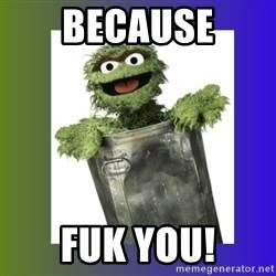 Oscar the Grouch - Because Fuk You!
