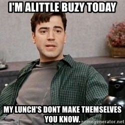 Office Space meme - I'm alittle buzy today My lunch's dont make themselves you know.