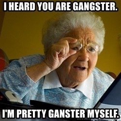 Internet Grandma Surprise - I heard you are gangster. I'm pretty ganster myself.