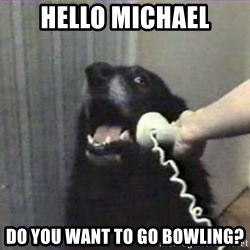 hello? yes this is dog - Hello Michael Do you want to go Bowling?