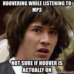 Conspiracy Keanu - Hoovering While listening to mp3 not sure if hoover is actually on