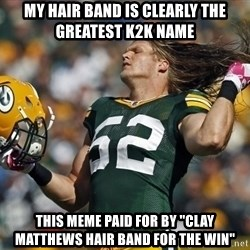"""Clay Matthews Hair Flip - My Hair Band is clearly the greatest K2K Name This meme paid for by """"Clay Matthews Hair Band for the win"""""""