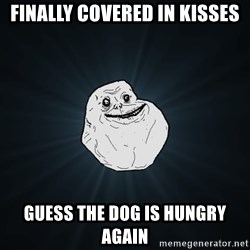 Forever Alone - Finally covered in kisses Guess the dog is hungry again